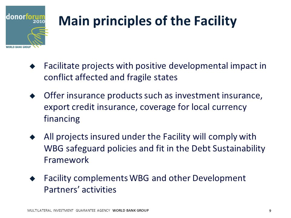 MULTILATERAL INVESTMENT GUARANTEE AGENCY WORLD BANK GROUP 9 Main principles of the Facility Facilitate projects with positive developmental impact in conflict affected and fragile states Offer insurance products such as investment insurance, export credit insurance, coverage for local currency financing All projects insured under the Facility will comply with WBG safeguard policies and fit in the Debt Sustainability Framework Facility complements WBG and other Development Partners activities