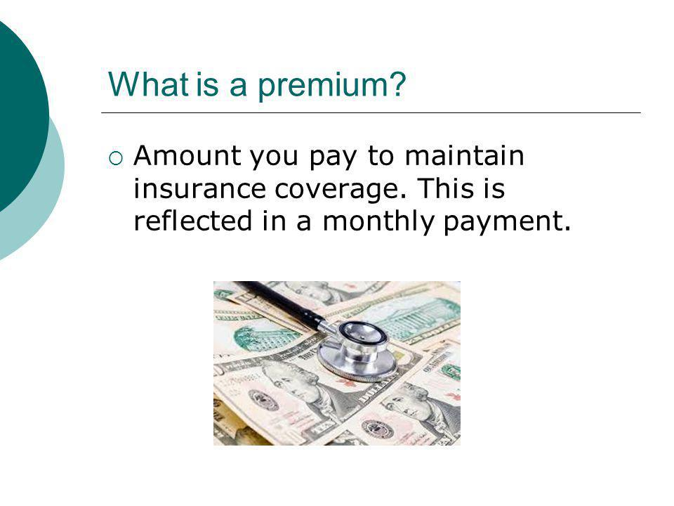 What is a premium. Amount you pay to maintain insurance coverage.
