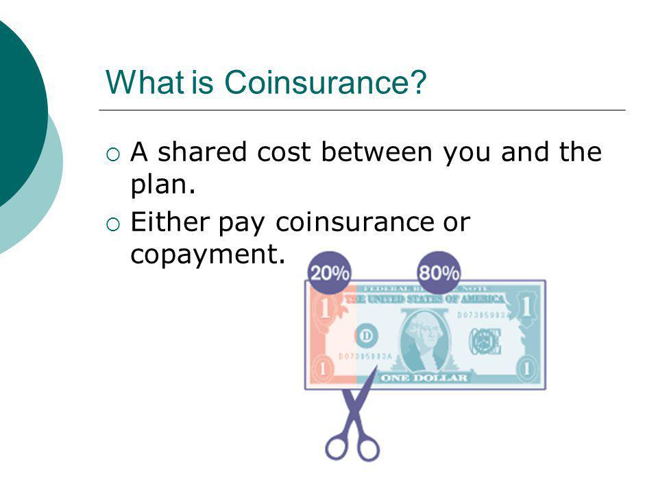 What is Coinsurance A shared cost between you and the plan. Either pay coinsurance or copayment.