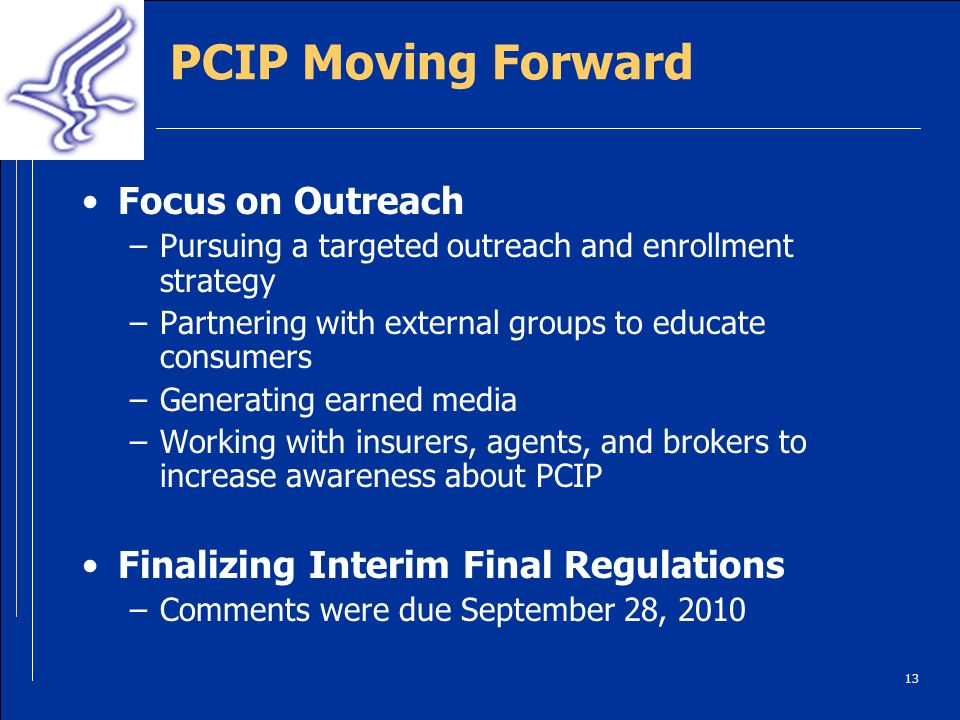 13 PCIP Moving Forward Focus on Outreach –Pursuing a targeted outreach and enrollment strategy –Partnering with external groups to educate consumers –Generating earned media –Working with insurers, agents, and brokers to increase awareness about PCIP Finalizing Interim Final Regulations –Comments were due September 28, 2010
