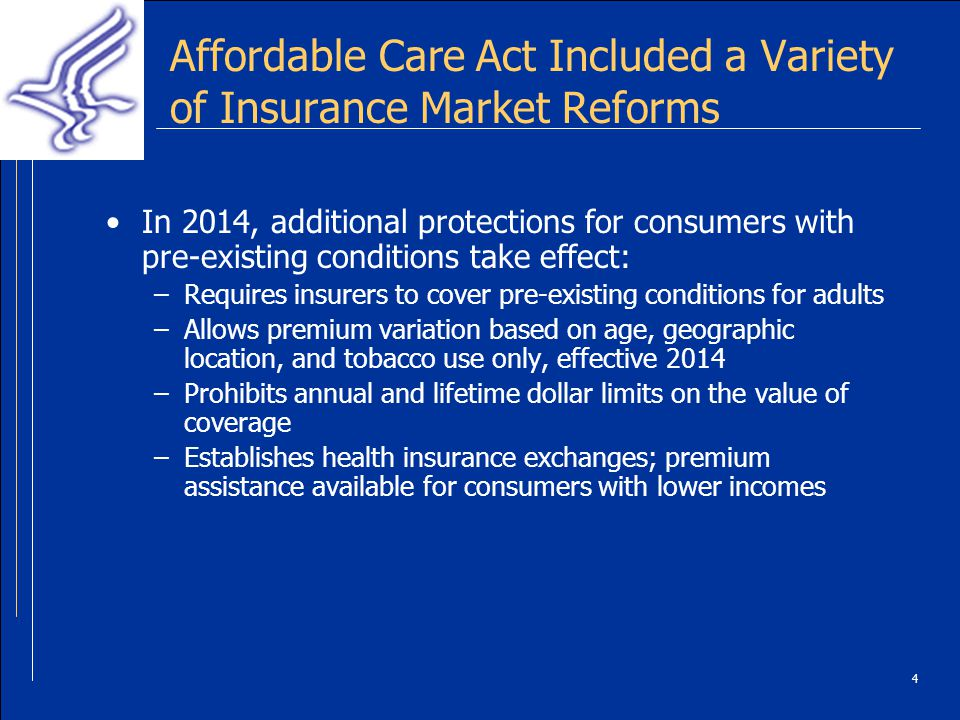 4 Affordable Care Act Included a Variety of Insurance Market Reforms In 2014, additional protections for consumers with pre-existing conditions take effect: –Requires insurers to cover pre-existing conditions for adults –Allows premium variation based on age, geographic location, and tobacco use only, effective 2014 –Prohibits annual and lifetime dollar limits on the value of coverage –Establishes health insurance exchanges; premium assistance available for consumers with lower incomes