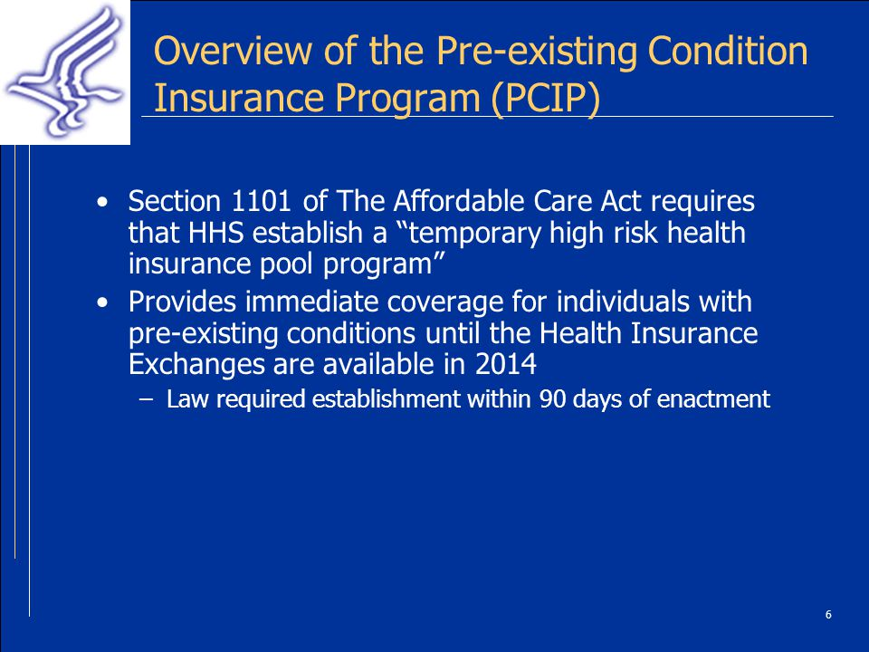 6 Overview of the Pre-existing Condition Insurance Program (PCIP) Section 1101 of The Affordable Care Act requires that HHS establish a temporary high risk health insurance pool program Provides immediate coverage for individuals with pre-existing conditions until the Health Insurance Exchanges are available in 2014 –Law required establishment within 90 days of enactment