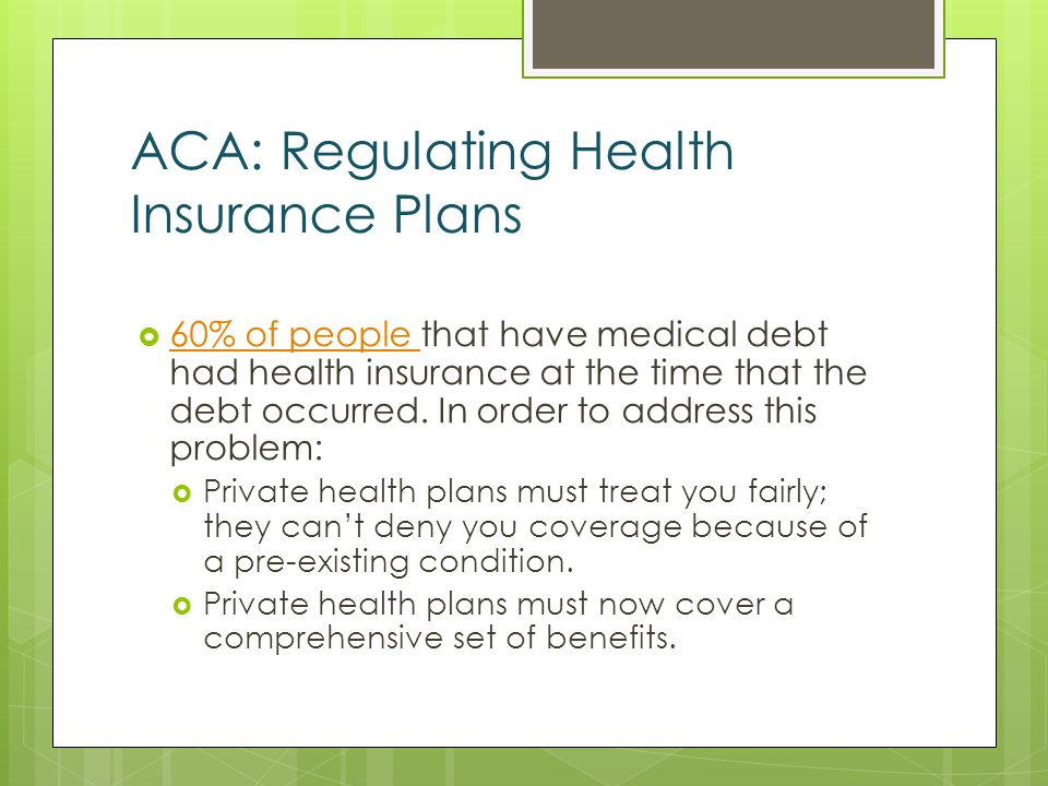 ACA: Regulating Health Insurance Plans 60% of people that have medical debt had health insurance at the time that the debt occurred.