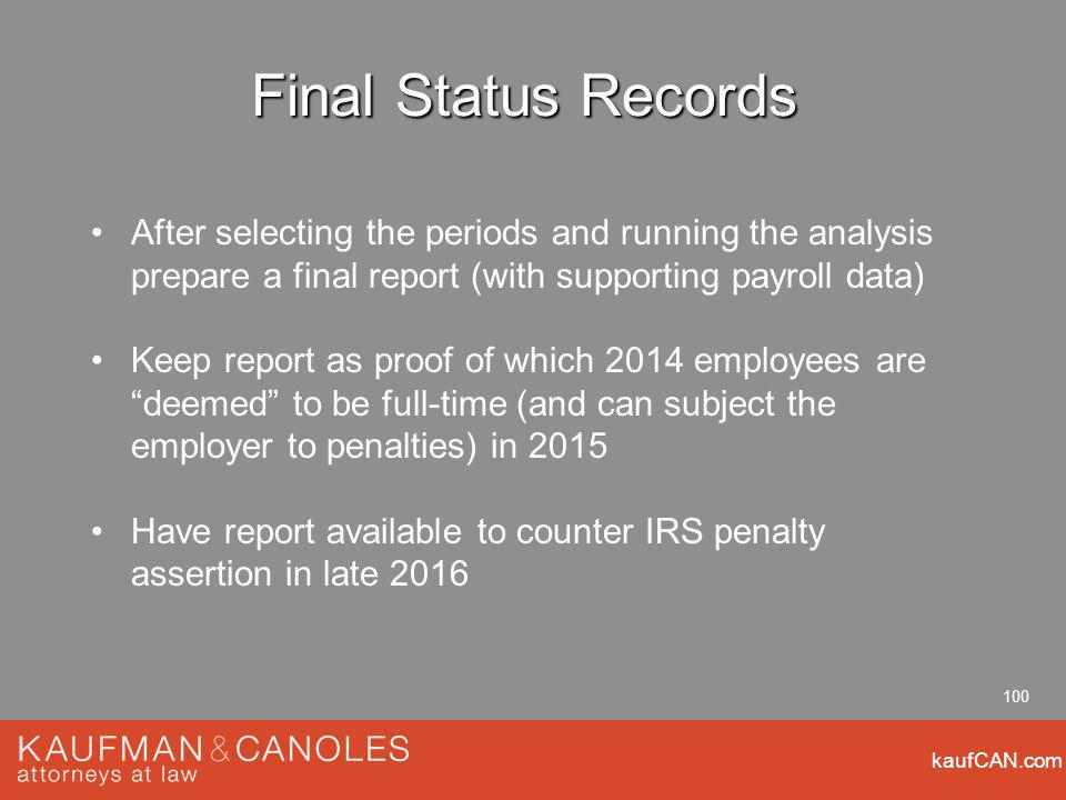 kaufCAN.com 100 Final Status Records After selecting the periods and running the analysis prepare a final report (with supporting payroll data) Keep report as proof of which 2014 employees are deemed to be full-time (and can subject the employer to penalties) in 2015 Have report available to counter IRS penalty assertion in late 2016