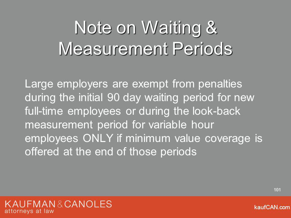 kaufCAN.com 101 Note on Waiting & Measurement Periods Large employers are exempt from penalties during the initial 90 day waiting period for new full-time employees or during the look-back measurement period for variable hour employees ONLY if minimum value coverage is offered at the end of those periods