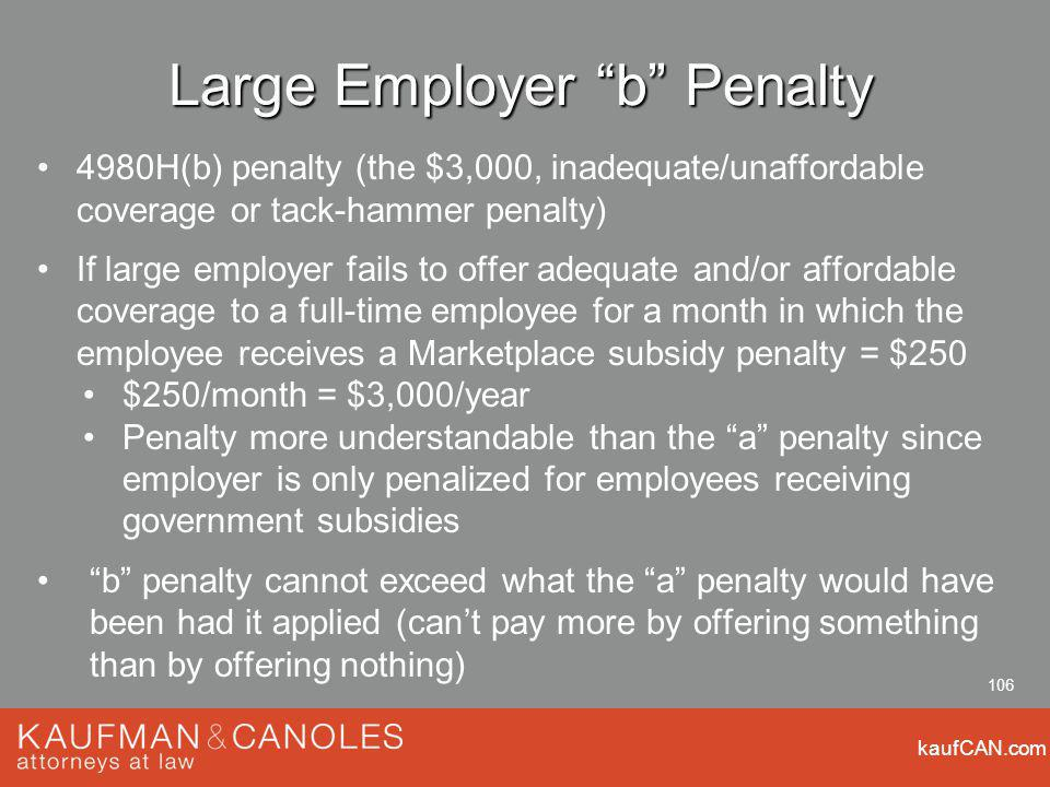 kaufCAN.com 106 Large Employer b Penalty 4980H(b) penalty (the $3,000, inadequate/unaffordable coverage or tack-hammer penalty) If large employer fails to offer adequate and/or affordable coverage to a full-time employee for a month in which the employee receives a Marketplace subsidy penalty = $250 $250/month = $3,000/year Penalty more understandable than the a penalty since employer is only penalized for employees receiving government subsidies b penalty cannot exceed what the a penalty would have been had it applied (cant pay more by offering something than by offering nothing)