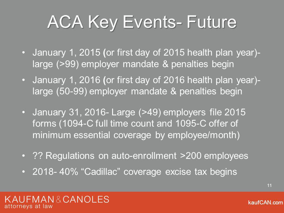 kaufCAN.com 11 ACA Key Events- Future January 1, 2015 (or first day of 2015 health plan year)- large (>99) employer mandate & penalties begin January 1, 2016 (or first day of 2016 health plan year)- large (50-99) employer mandate & penalties begin January 31, Large (>49) employers file 2015 forms (1094-C full time count and 1095-C offer of minimum essential coverage by employee/month) .