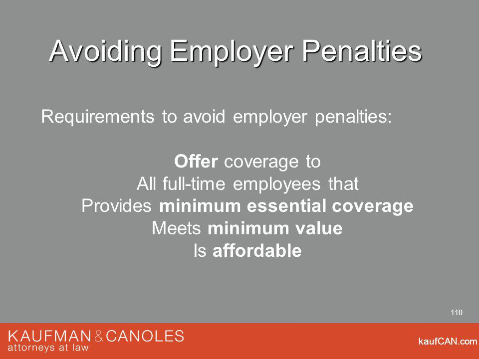 kaufCAN.com 110 Avoiding Employer Penalties Requirements to avoid employer penalties: Offer coverage to All full-time employees that Provides minimum essential coverage Meets minimum value Is affordable
