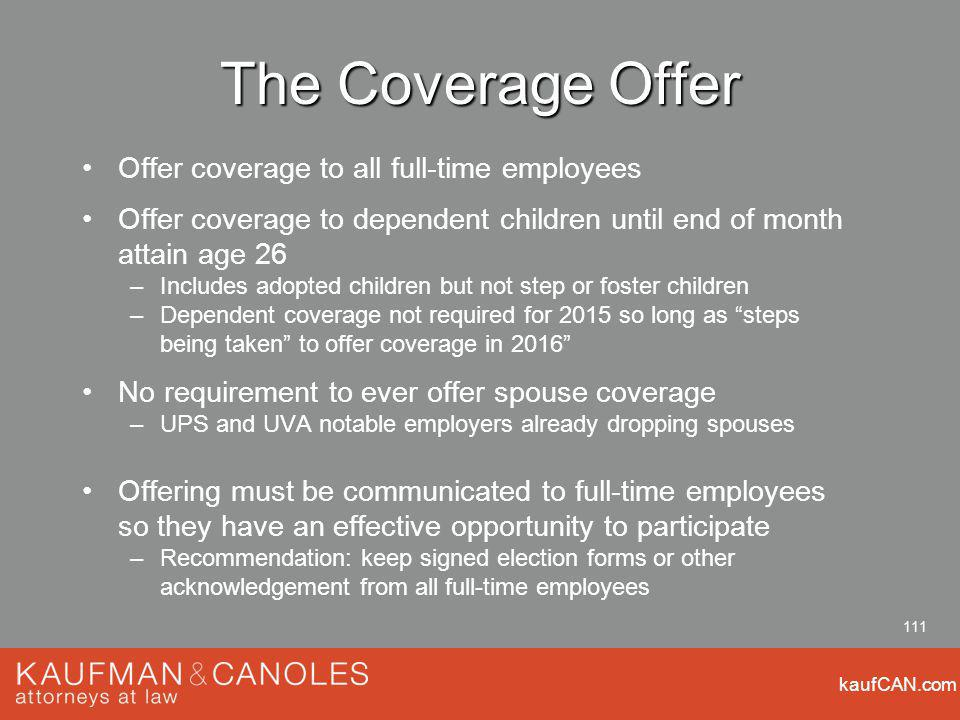 kaufCAN.com 111 The Coverage Offer Offer coverage to all full-time employees Offer coverage to dependent children until end of month attain age 26 –Includes adopted children but not step or foster children –Dependent coverage not required for 2015 so long as steps being taken to offer coverage in 2016 No requirement to ever offer spouse coverage –UPS and UVA notable employers already dropping spouses Offering must be communicated to full-time employees so they have an effective opportunity to participate –Recommendation: keep signed election forms or other acknowledgement from all full-time employees