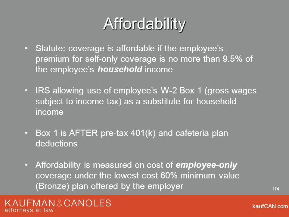 kaufCAN.com 114 Affordability Statute: coverage is affordable if the employees premium for self-only coverage is no more than 9.5% of the employees household income IRS allowing use of employees W-2 Box 1 (gross wages subject to income tax) as a substitute for household income Box 1 is AFTER pre-tax 401(k) and cafeteria plan deductions Affordability is measured on cost of employee-only coverage under the lowest cost 60% minimum value (Bronze) plan offered by the employer