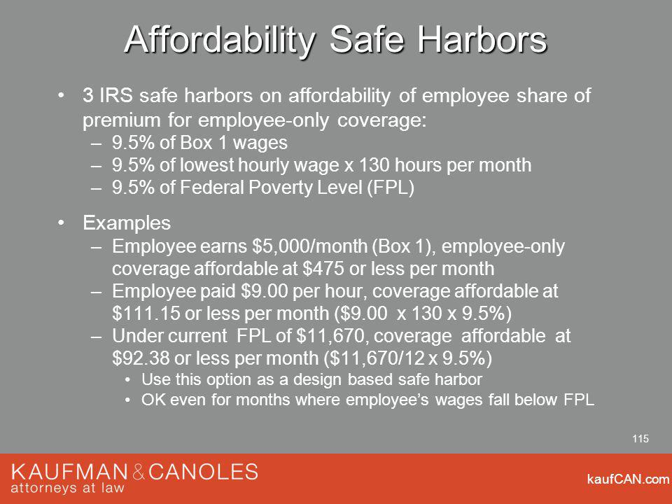 kaufCAN.com 115 Affordability Safe Harbors 3 IRS safe harbors on affordability of employee share of premium for employee-only coverage: –9.5% of Box 1 wages –9.5% of lowest hourly wage x 130 hours per month –9.5% of Federal Poverty Level (FPL) Examples –Employee earns $5,000/month (Box 1), employee-only coverage affordable at $475 or less per month –Employee paid $9.00 per hour, coverage affordable at $ or less per month ($9.00 x 130 x 9.5%) –Under current FPL of $11,670, coverage affordable at $92.38 or less per month ($11,670/12 x 9.5%) Use this option as a design based safe harbor OK even for months where employees wages fall below FPL
