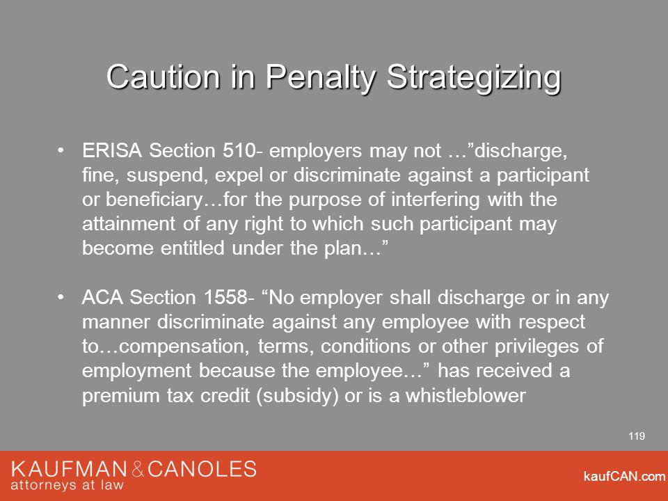 kaufCAN.com 119 Caution in Penalty Strategizing ERISA Section 510- employers may not …discharge, fine, suspend, expel or discriminate against a participant or beneficiary…for the purpose of interfering with the attainment of any right to which such participant may become entitled under the plan… ACA Section No employer shall discharge or in any manner discriminate against any employee with respect to…compensation, terms, conditions or other privileges of employment because the employee… has received a premium tax credit (subsidy) or is a whistleblower