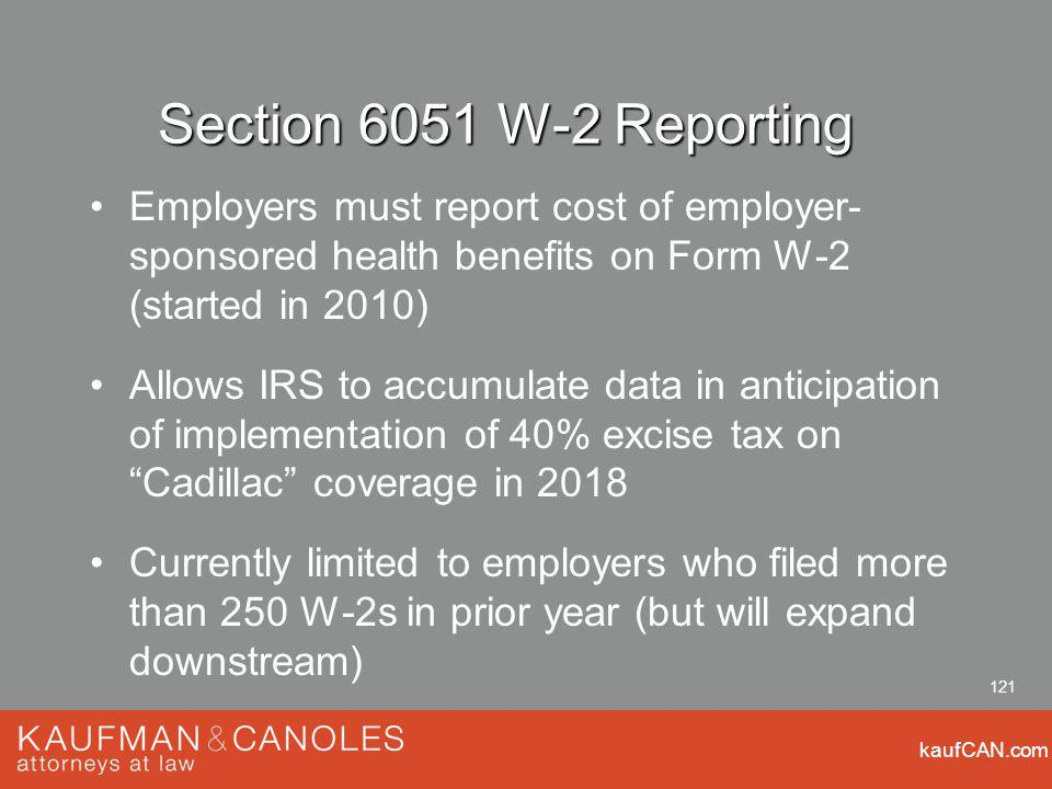 kaufCAN.com 121 Section 6051 W-2 Reporting Employers must report cost of employer- sponsored health benefits on Form W-2 (started in 2010) Allows IRS to accumulate data in anticipation of implementation of 40% excise tax on Cadillac coverage in 2018 Currently limited to employers who filed more than 250 W-2s in prior year (but will expand downstream)