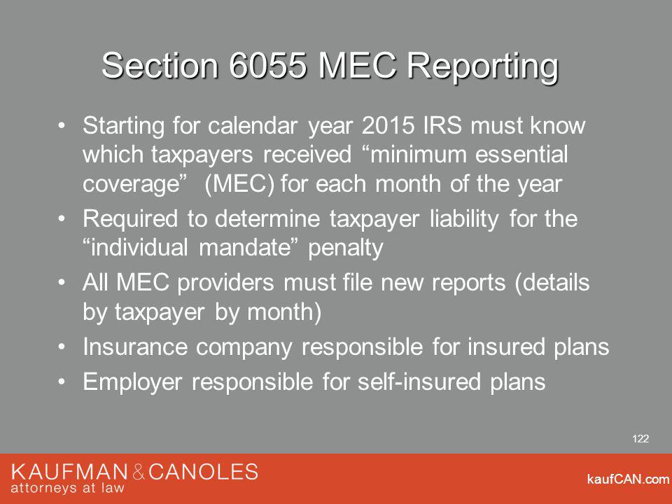 kaufCAN.com 122 Section 6055 MEC Reporting Starting for calendar year 2015 IRS must know which taxpayers received minimum essential coverage (MEC) for each month of the year Required to determine taxpayer liability for the individual mandate penalty All MEC providers must file new reports (details by taxpayer by month) Insurance company responsible for insured plans Employer responsible for self-insured plans
