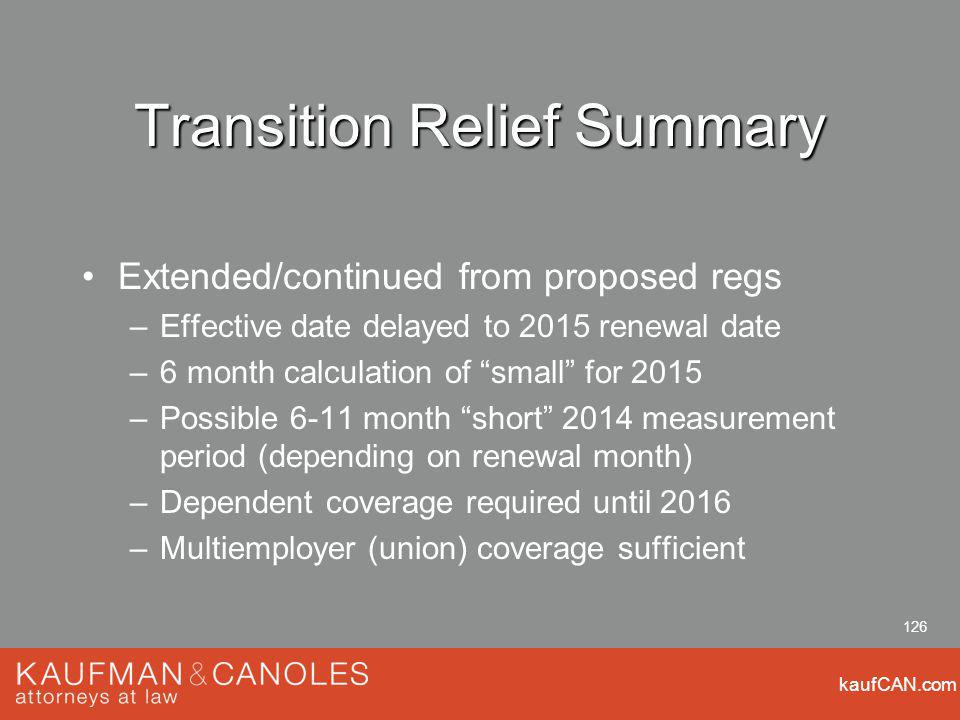 kaufCAN.com 126 Transition Relief Summary Extended/continued from proposed regs –Effective date delayed to 2015 renewal date –6 month calculation of small for 2015 –Possible 6-11 month short 2014 measurement period (depending on renewal month) –Dependent coverage required until 2016 –Multiemployer (union) coverage sufficient