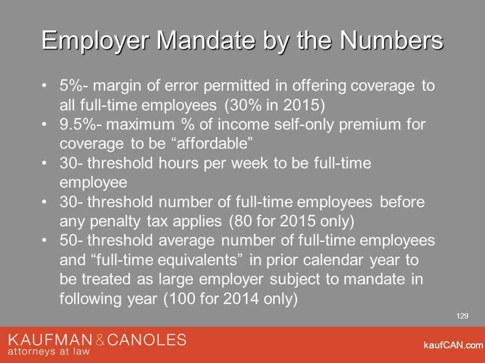kaufCAN.com 129 Employer Mandate by the Numbers 5%- margin of error permitted in offering coverage to all full-time employees (30% in 2015) 9.5%- maximum % of income self-only premium for coverage to be affordable 30- threshold hours per week to be full-time employee 30- threshold number of full-time employees before any penalty tax applies (80 for 2015 only) 50- threshold average number of full-time employees and full-time equivalents in prior calendar year to be treated as large employer subject to mandate in following year (100 for 2014 only)