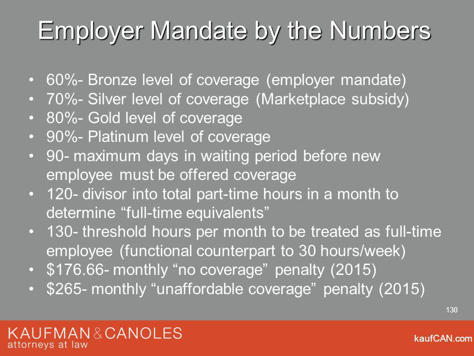 kaufCAN.com 130 Employer Mandate by the Numbers 60%- Bronze level of coverage (employer mandate) 70%- Silver level of coverage (Marketplace subsidy) 80%- Gold level of coverage 90%- Platinum level of coverage 90- maximum days in waiting period before new employee must be offered coverage 120- divisor into total part-time hours in a month to determine full-time equivalents 130- threshold hours per month to be treated as full-time employee (functional counterpart to 30 hours/week) $ monthly no coverage penalty (2015) $265- monthly unaffordable coverage penalty (2015)