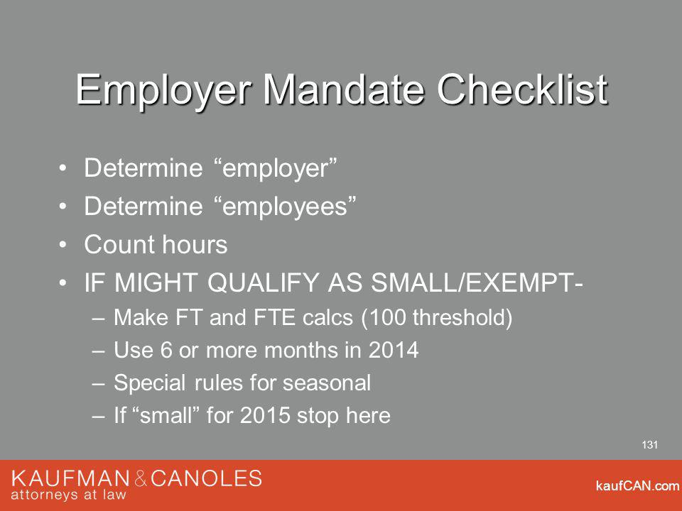kaufCAN.com 131 Employer Mandate Checklist Determine employer Determine employees Count hours IF MIGHT QUALIFY AS SMALL/EXEMPT- –Make FT and FTE calcs (100 threshold) –Use 6 or more months in 2014 –Special rules for seasonal –If small for 2015 stop here
