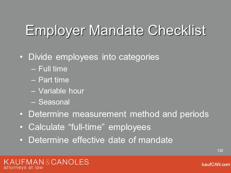 kaufCAN.com 132 Employer Mandate Checklist Divide employees into categories –Full time –Part time –Variable hour –Seasonal Determine measurement method and periods Calculate full-time employees Determine effective date of mandate