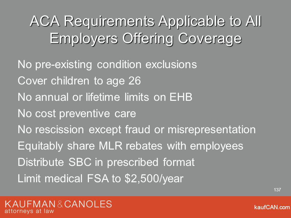 kaufCAN.com 137 ACA Requirements Applicable to All Employers Offering Coverage No pre-existing condition exclusions Cover children to age 26 No annual or lifetime limits on EHB No cost preventive care No rescission except fraud or misrepresentation Equitably share MLR rebates with employees Distribute SBC in prescribed format Limit medical FSA to $2,500/year