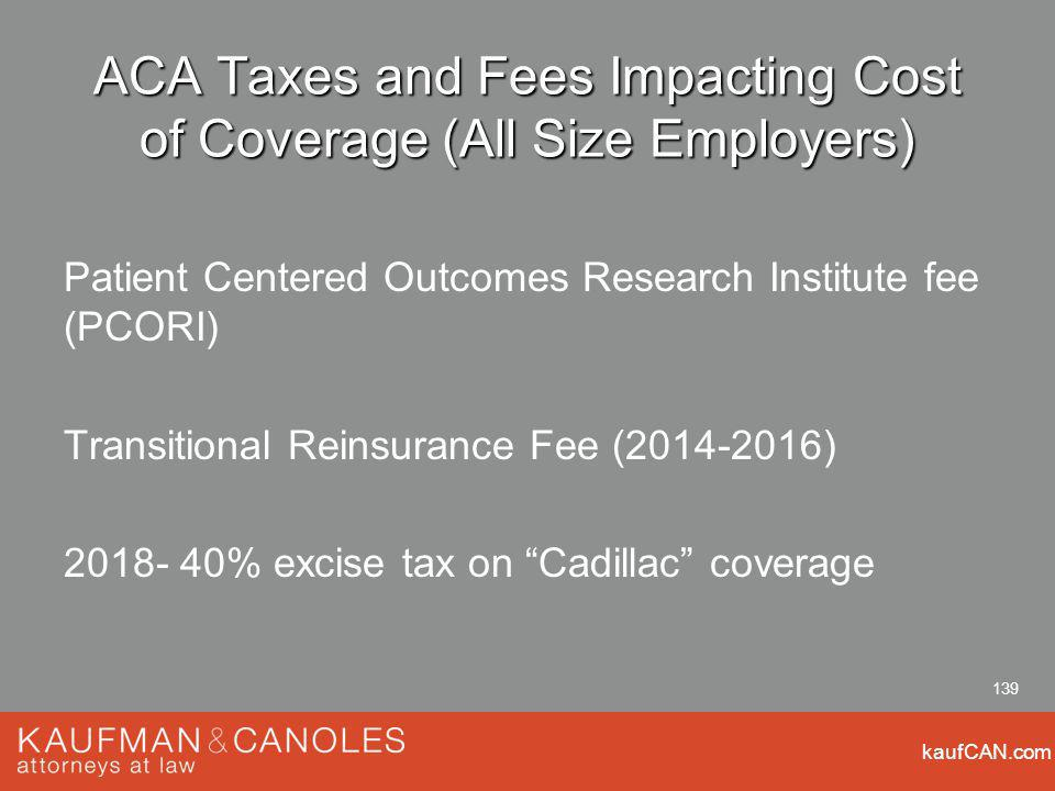 kaufCAN.com 139 ACA Taxes and Fees Impacting Cost of Coverage (All Size Employers) Patient Centered Outcomes Research Institute fee (PCORI) Transitional Reinsurance Fee ( ) % excise tax on Cadillac coverage