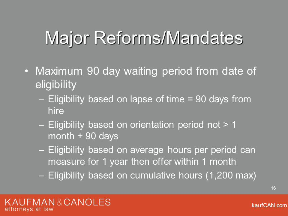 kaufCAN.com 16 Major Reforms/Mandates Maximum 90 day waiting period from date of eligibility –Eligibility based on lapse of time = 90 days from hire –Eligibility based on orientation period not > 1 month + 90 days –Eligibility based on average hours per period can measure for 1 year then offer within 1 month –Eligibility based on cumulative hours (1,200 max)