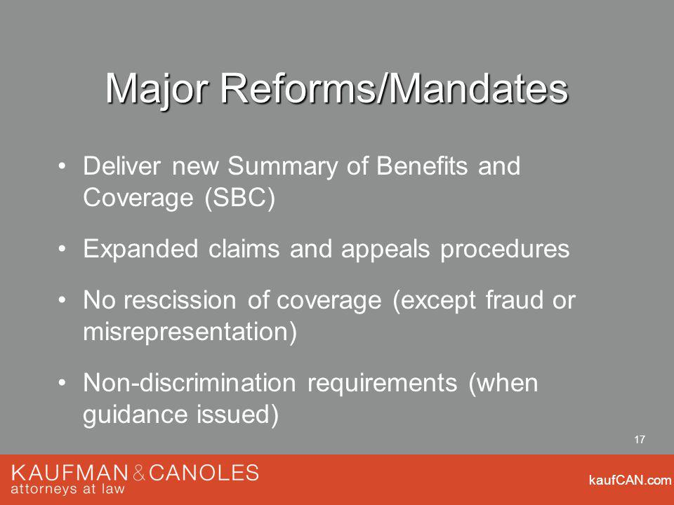 kaufCAN.com 17 Major Reforms/Mandates Deliver new Summary of Benefits and Coverage (SBC) Expanded claims and appeals procedures No rescission of coverage (except fraud or misrepresentation) Non-discrimination requirements (when guidance issued)