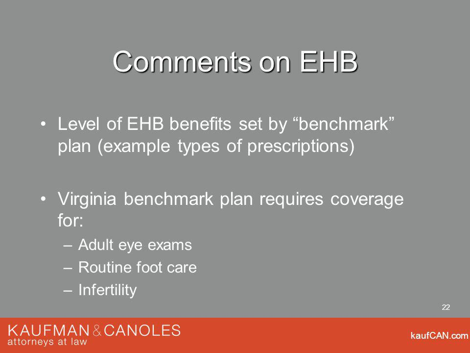 kaufCAN.com 22 Comments on EHB Level of EHB benefits set by benchmark plan (example types of prescriptions) Virginia benchmark plan requires coverage for: –Adult eye exams –Routine foot care –Infertility