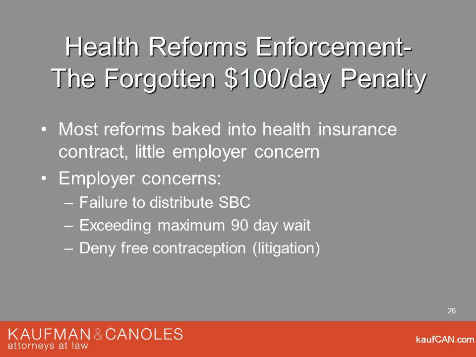 kaufCAN.com 26 Health Reforms Enforcement- The Forgotten $100/day Penalty Most reforms baked into health insurance contract, little employer concern Employer concerns: –Failure to distribute SBC –Exceeding maximum 90 day wait –Deny free contraception (litigation)