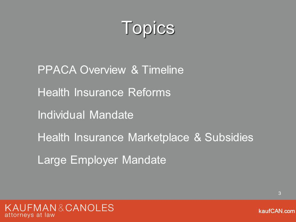 kaufCAN.com 3 Topics PPACA Overview & Timeline Health Insurance Reforms Individual Mandate Health Insurance Marketplace & Subsidies Large Employer Mandate