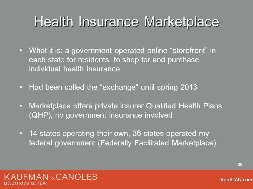 kaufCAN.com 36 Health Insurance Marketplace What it is: a government operated online storefront in each state for residents to shop for and purchase individual health insurance Had been called the exchange until spring 2013 Marketplace offers private insurer Qualified Health Plans (QHP), no government insurance involved 14 states operating their own, 36 states operated my federal government (Federally Facilitated Marketplace)