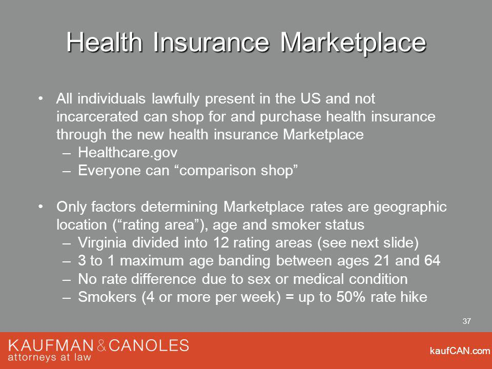 kaufCAN.com 37 Health Insurance Marketplace All individuals lawfully present in the US and not incarcerated can shop for and purchase health insurance through the new health insurance Marketplace –Healthcare.gov –Everyone can comparison shop Only factors determining Marketplace rates are geographic location (rating area), age and smoker status –Virginia divided into 12 rating areas (see next slide) –3 to 1 maximum age banding between ages 21 and 64 –No rate difference due to sex or medical condition –Smokers (4 or more per week) = up to 50% rate hike