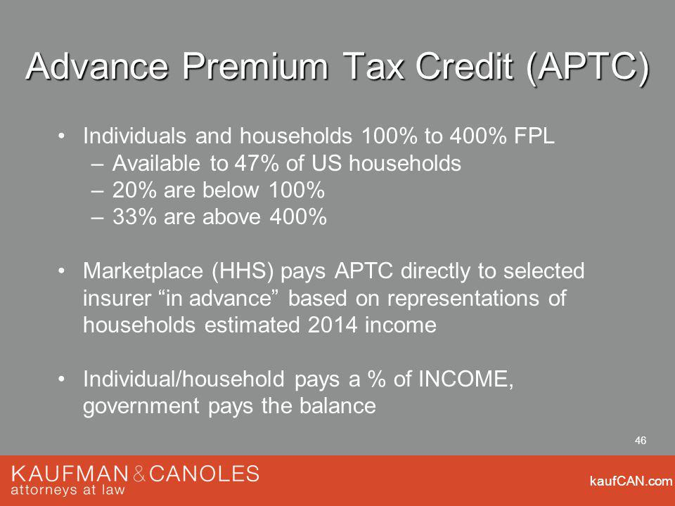 kaufCAN.com 46 Advance Premium Tax Credit (APTC) Individuals and households 100% to 400% FPL –Available to 47% of US households –20% are below 100% –33% are above 400% Marketplace (HHS) pays APTC directly to selected insurer in advance based on representations of households estimated 2014 income Individual/household pays a % of INCOME, government pays the balance