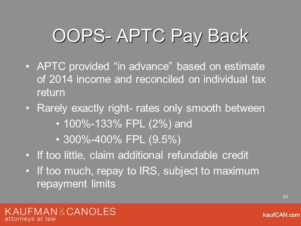 kaufCAN.com 51 OOPS- APTC Pay Back APTC provided in advance based on estimate of 2014 income and reconciled on individual tax return Rarely exactly right- rates only smooth between 100%-133% FPL (2%) and 300%-400% FPL (9.5%) If too little, claim additional refundable credit If too much, repay to IRS, subject to maximum repayment limits