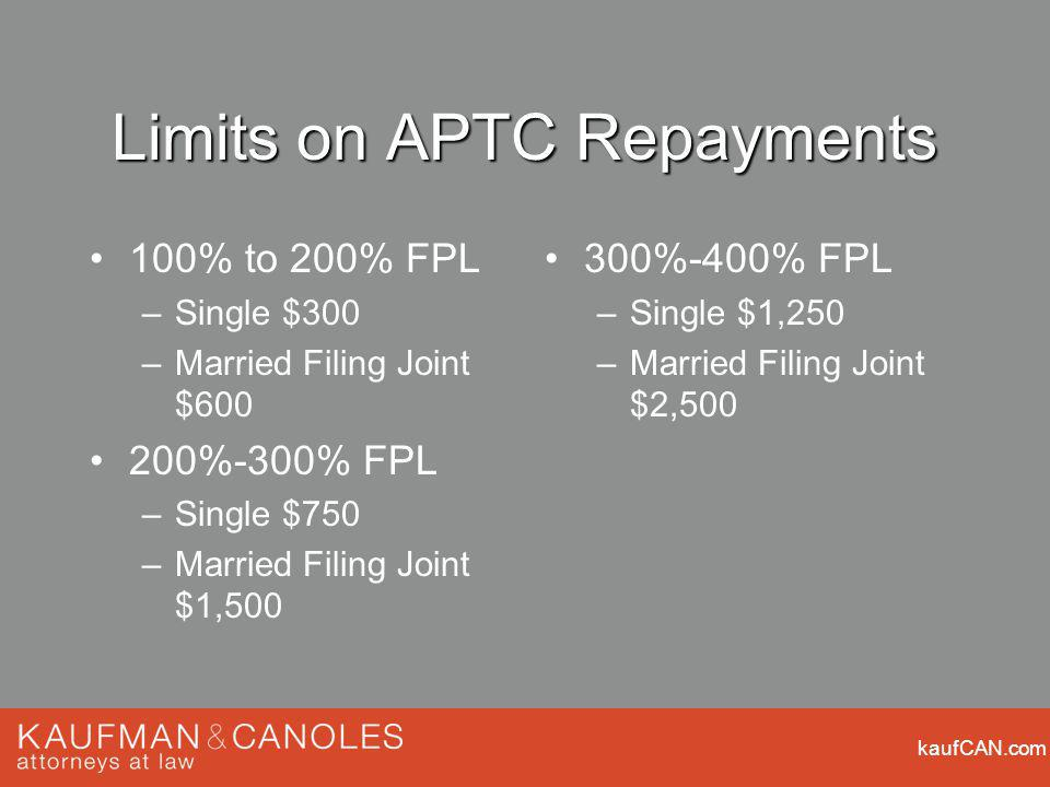 kaufCAN.com Limits on APTC Repayments 100% to 200% FPL –Single $300 –Married Filing Joint $ %-300% FPL –Single $750 –Married Filing Joint $1, %-400% FPL –Single $1,250 –Married Filing Joint $2,500