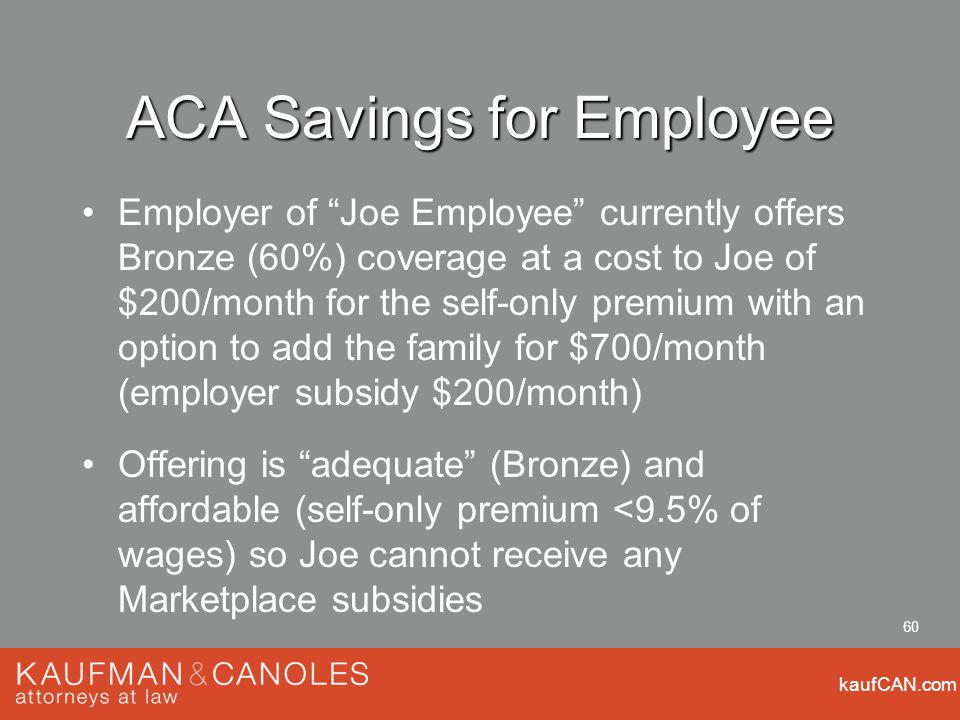 kaufCAN.com 60 ACA Savings for Employee Employer of Joe Employee currently offers Bronze (60%) coverage at a cost to Joe of $200/month for the self-only premium with an option to add the family for $700/month (employer subsidy $200/month) Offering is adequate (Bronze) and affordable (self-only premium <9.5% of wages) so Joe cannot receive any Marketplace subsidies