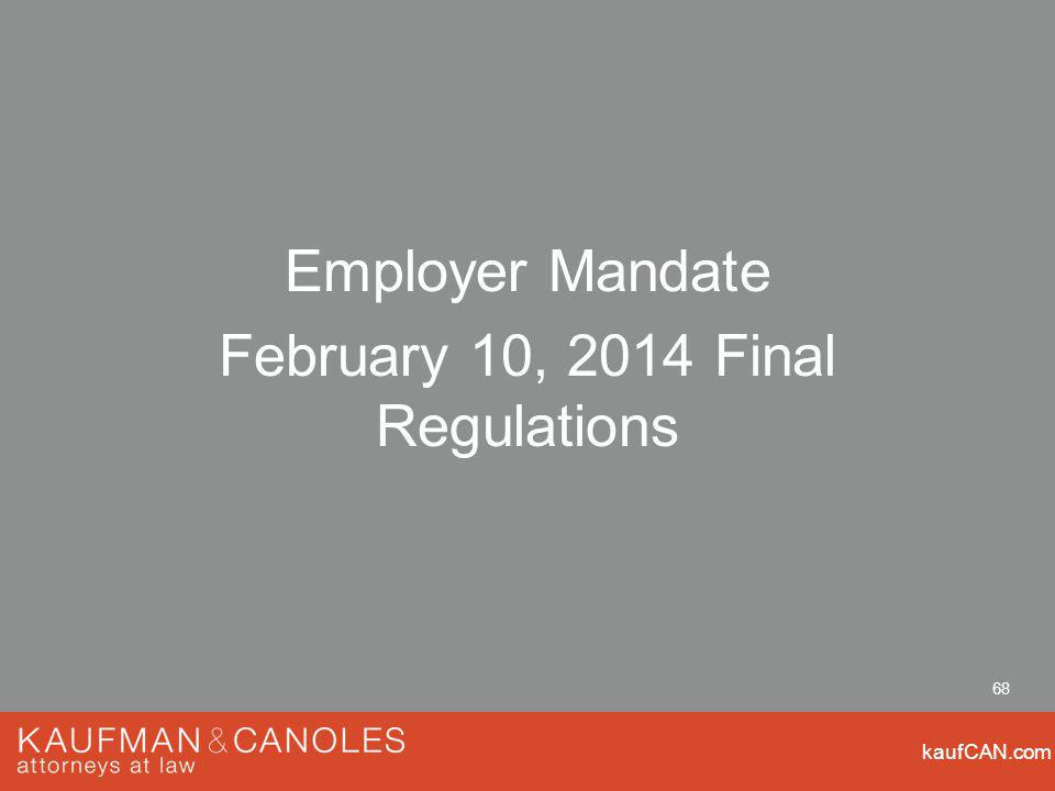 kaufCAN.com 68 Employer Mandate February 10, 2014 Final Regulations