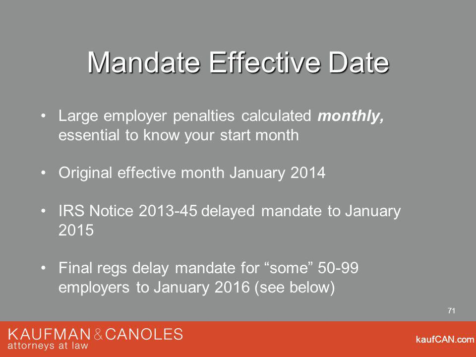 kaufCAN.com 71 Mandate Effective Date Large employer penalties calculated monthly, essential to know your start month Original effective month January 2014 IRS Notice delayed mandate to January 2015 Final regs delay mandate for some employers to January 2016 (see below)