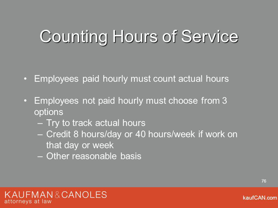 kaufCAN.com 76 Counting Hours of Service Employees paid hourly must count actual hours Employees not paid hourly must choose from 3 options –Try to track actual hours –Credit 8 hours/day or 40 hours/week if work on that day or week –Other reasonable basis