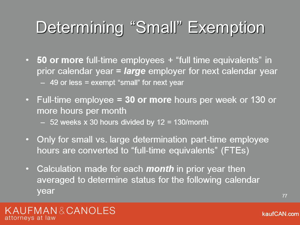 kaufCAN.com 77 Determining Small Exemption 50 or more full-time employees + full time equivalents in prior calendar year = large employer for next calendar year –49 or less = exempt small for next year Full-time employee = 30 or more hours per week or 130 or more hours per month –52 weeks x 30 hours divided by 12 = 130/month Only for small vs.