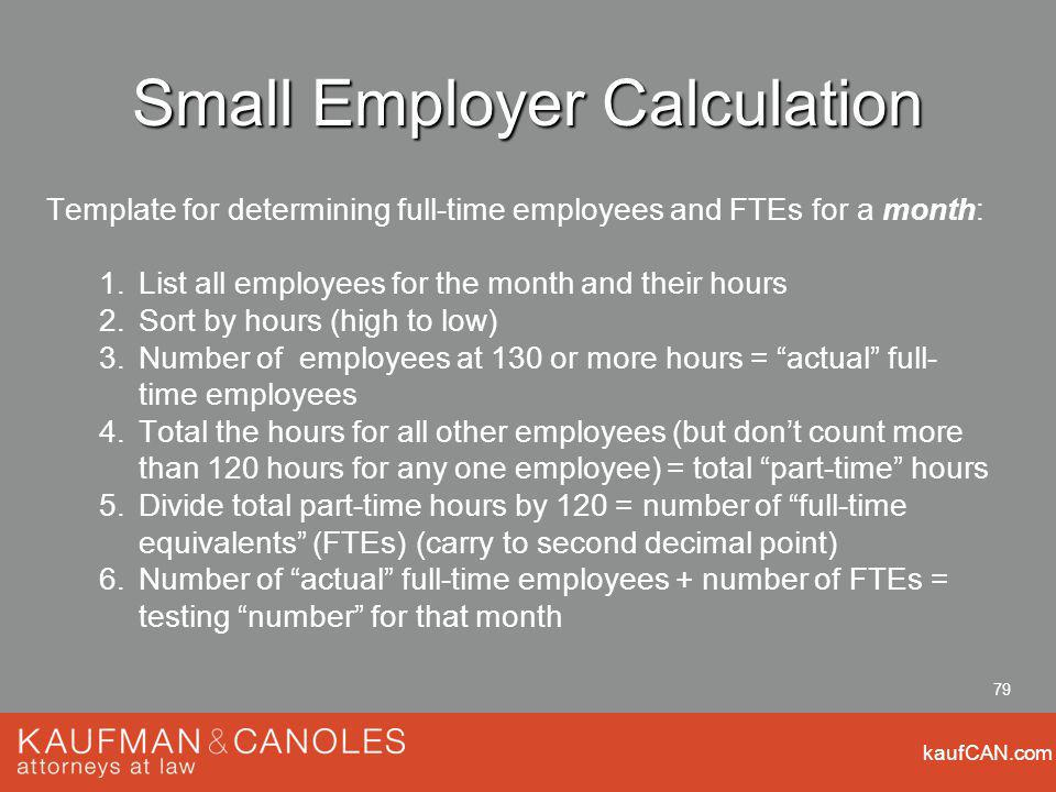 kaufCAN.com 79 Small Employer Calculation Template for determining full-time employees and FTEs for a month: 1.List all employees for the month and their hours 2.Sort by hours (high to low) 3.Number of employees at 130 or more hours = actual full- time employees 4.Total the hours for all other employees (but dont count more than 120 hours for any one employee) = total part-time hours 5.Divide total part-time hours by 120 = number of full-time equivalents (FTEs) (carry to second decimal point) 6.Number of actual full-time employees + number of FTEs = testing number for that month