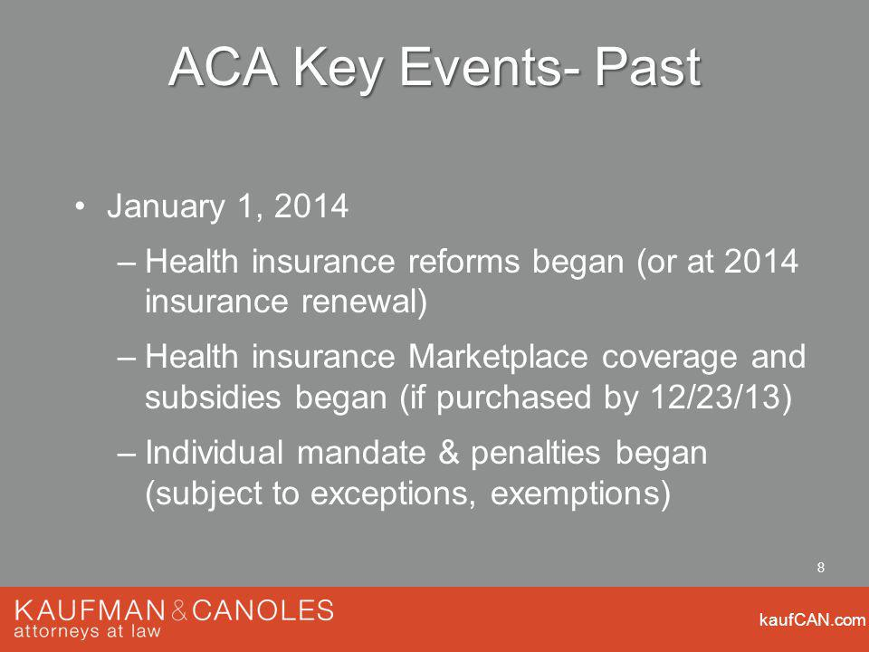 kaufCAN.com 8 ACA Key Events- Past January 1, 2014 –Health insurance reforms began (or at 2014 insurance renewal) –Health insurance Marketplace coverage and subsidies began (if purchased by 12/23/13) –Individual mandate & penalties began (subject to exceptions, exemptions)