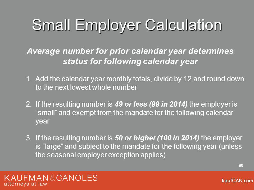 kaufCAN.com 80 Small Employer Calculation Average number for prior calendar year determines status for following calendar year 1.Add the calendar year monthly totals, divide by 12 and round down to the next lowest whole number 2.If the resulting number is 49 or less (99 in 2014) the employer is small and exempt from the mandate for the following calendar year 3.If the resulting number is 50 or higher (100 in 2014) the employer is large and subject to the mandate for the following year (unless the seasonal employer exception applies)