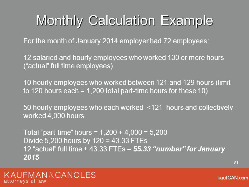 kaufCAN.com 81 Monthly Calculation Example For the month of January 2014 employer had 72 employees: 12 salaried and hourly employees who worked 130 or more hours (actual full time employees) 10 hourly employees who worked between 121 and 129 hours (limit to 120 hours each = 1,200 total part-time hours for these 10) 50 hourly employees who each worked <121 hours and collectively worked 4,000 hours Total part-time hours = 1, ,000 = 5,200 Divide 5,200 hours by 120 = FTEs 12 actual full time FTEs = number for January 2015