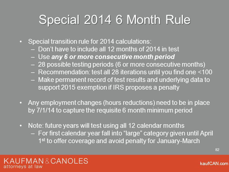 kaufCAN.com 82 Special Month Rule Special transition rule for 2014 calculations: –Dont have to include all 12 months of 2014 in test –Use any 6 or more consecutive month period –28 possible testing periods (6 or more consecutive months) –Recommendation: test all 28 iterations until you find one <100 –Make permanent record of test results and underlying data to support 2015 exemption if IRS proposes a penalty Any employment changes (hours reductions) need to be in place by 7/1/14 to capture the requisite 6 month minimum period Note: future years will test using all 12 calendar months –For first calendar year fall into large category given until April 1 st to offer coverage and avoid penalty for January-March