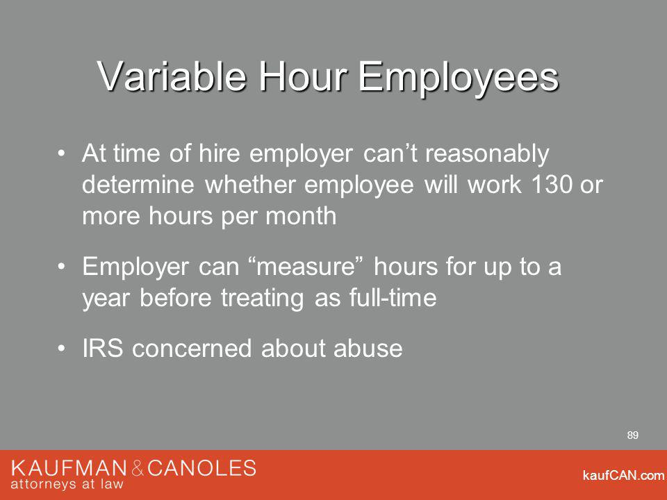 kaufCAN.com 89 Variable Hour Employees At time of hire employer cant reasonably determine whether employee will work 130 or more hours per month Employer can measure hours for up to a year before treating as full-time IRS concerned about abuse