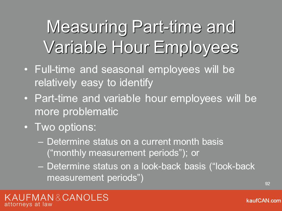 kaufCAN.com 92 Measuring Part-time and Variable Hour Employees Full-time and seasonal employees will be relatively easy to identify Part-time and variable hour employees will be more problematic Two options: –Determine status on a current month basis (monthly measurement periods); or –Determine status on a look-back basis (look-back measurement periods)