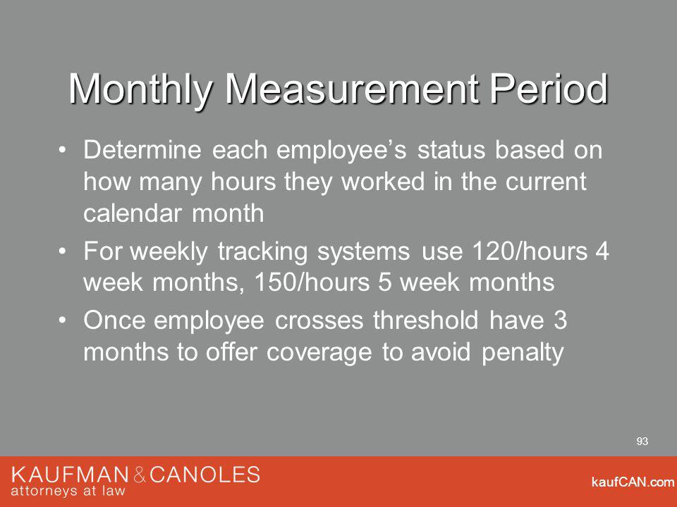 kaufCAN.com 93 Monthly Measurement Period Determine each employees status based on how many hours they worked in the current calendar month For weekly tracking systems use 120/hours 4 week months, 150/hours 5 week months Once employee crosses threshold have 3 months to offer coverage to avoid penalty