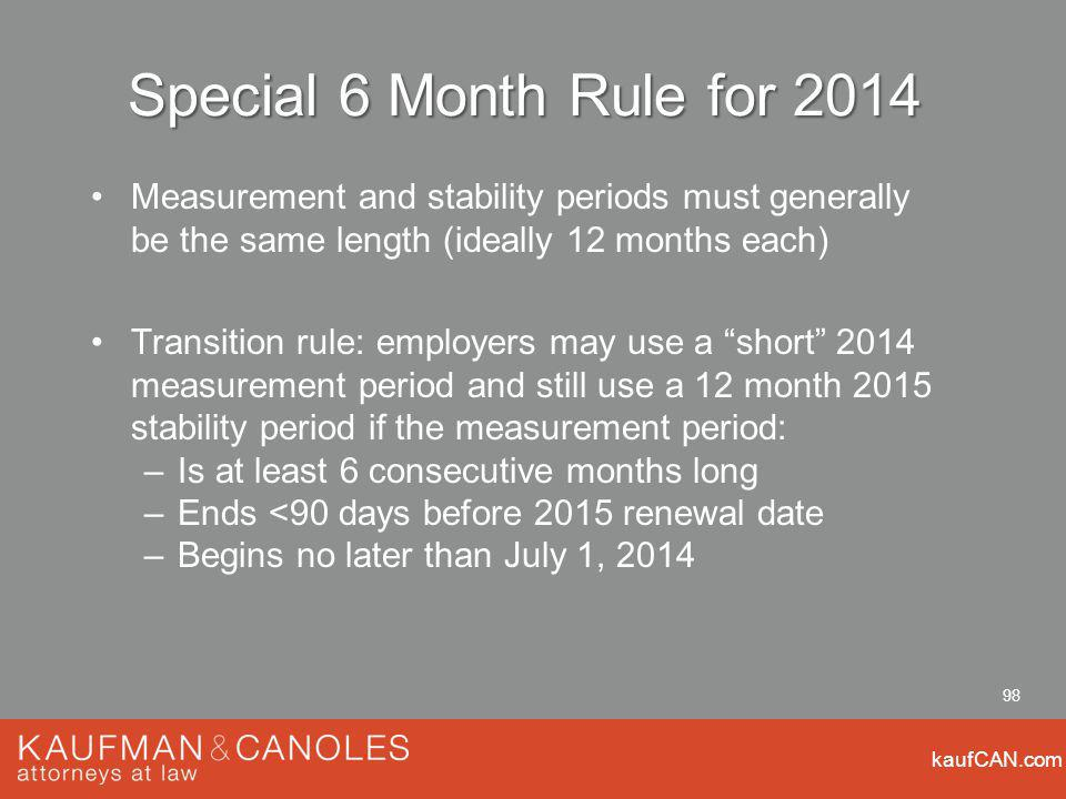 kaufCAN.com 98 Special 6 Month Rule for 2014 Measurement and stability periods must generally be the same length (ideally 12 months each) Transition rule: employers may use a short 2014 measurement period and still use a 12 month 2015 stability period if the measurement period: –Is at least 6 consecutive months long –Ends <90 days before 2015 renewal date –Begins no later than July 1, 2014