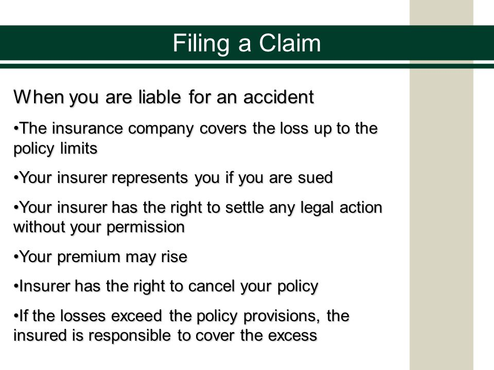 When you are liable for an accident The insurance company covers the loss up to the policy limitsThe insurance company covers the loss up to the policy limits Your insurer represents you if you are suedYour insurer represents you if you are sued Your insurer has the right to settle any legal action without your permissionYour insurer has the right to settle any legal action without your permission Your premium may riseYour premium may rise Insurer has the right to cancel your policyInsurer has the right to cancel your policy If the losses exceed the policy provisions, the insured is responsible to cover the excessIf the losses exceed the policy provisions, the insured is responsible to cover the excess Filing a Claim